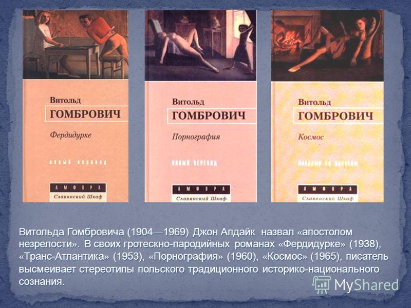 Витольда Гомбровича (1904 1969) Джон Апдайк назвал « апостолом незрелости ». В своих гротескно-пародийных романах « Фердидурке » (1938), « Транс-Атлантика » (1953), « Порнография » (1960), « Космос » (1965), писатель высмеивает стереотипы польского т