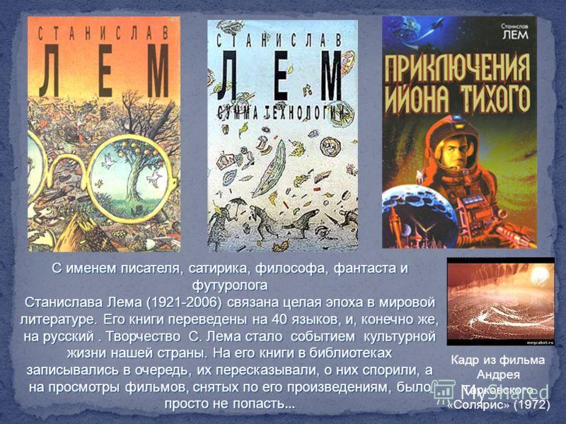 С именем писателя, сатирика, философа, фантаста и футуролога Станислава Лема (1921-2006) связана целая эпоха в мировой литературе. Его книги переведены на 40 языков, и, конечно же, на русский. Творчество С. Лема стало событием культурной жизни нашей