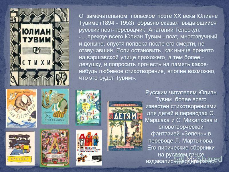 Русским читателям Юлиан Тувим более всего известен стихотворениями для детей в переводах С. Маршака и С. Михалкова и словотворческой фантазией « Зелень » в переводе Л. Мартынова. Его лирические сборники на русском языке издавались неоднократно. О зам