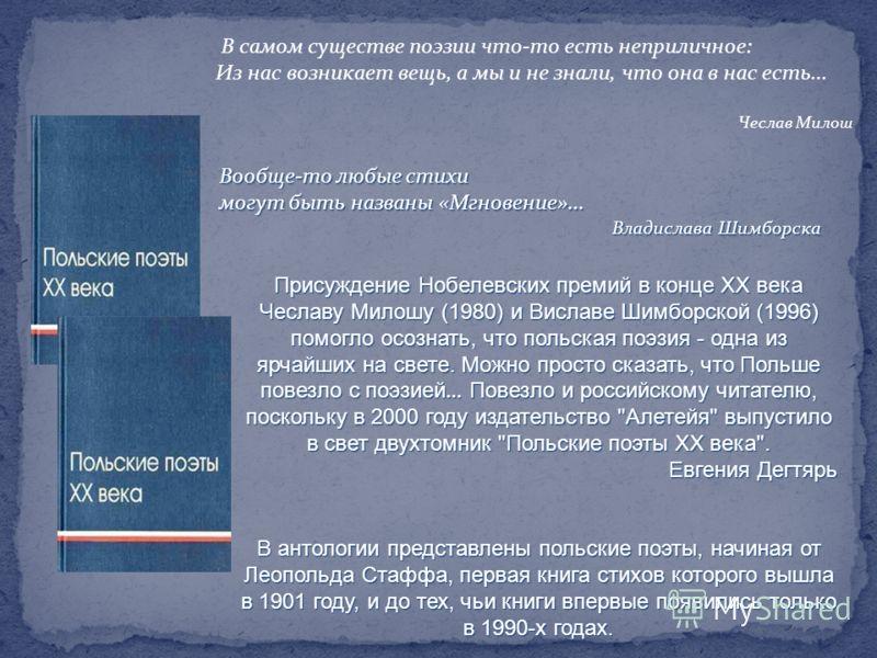 Присуждение Нобелевских премий в конце ХХ века Чеславу Милошу (1980) и Виславе Шимборской (1996) помогло осознать, что польская поэзия - одна из ярчайших на свете. Можно просто сказать, что Польше повезло с поэзией … Повезло и российскому читателю, п