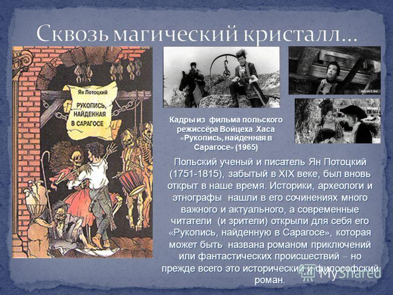 Польский ученый и писатель Ян Потоцкий (1751-1815), забытый в XIX веке, был вновь открыт в наше время. Историки, археологи и этнографы нашли в его сочинениях много важного и актуального, а современные читатели (и зрители) открыли для себя его « Рукоп