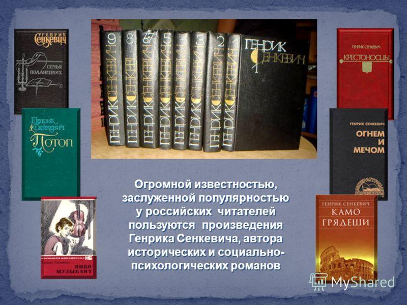 Огромной известностью, заслуженной популярностью у российских читателей пользуются произведения Генрика Сенкевича, автора исторических и социально- психологических романов