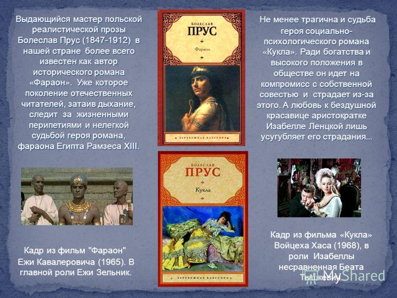 Выдающийся мастер польской реалистической прозы Болеслав Прус (1847-1912) в нашей стране более всего известен как автор исторического романа « Фараон ». Уже которое поколение отечественных читателей, затаив дыхание, следит за жизненными перипетиями и