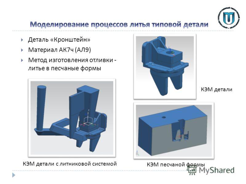 Деталь « Кронштейн » Материал АК 7 ч ( АЛ 9) Метод изготовления отливки - литье в песчаные формы КЭМ песчаной формы КЭМ детали с литниковой системой КЭМ детали