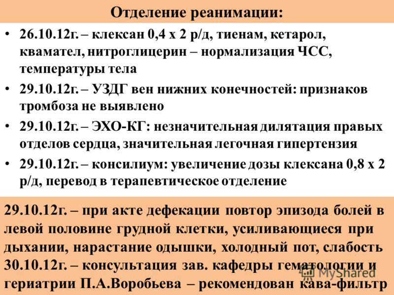 Отделение реанимации: 26.10.12г. – клексан 0,4 х 2 р/д, тиенам, кетарол, квамател, нитроглицерин – нормализация ЧСС, температуры тела 29.10.12г. – УЗДГ вен нижних конечностей: признаков тромбоза не выявлено 29.10.12г. – ЭХО-КГ: незначительная дилятац