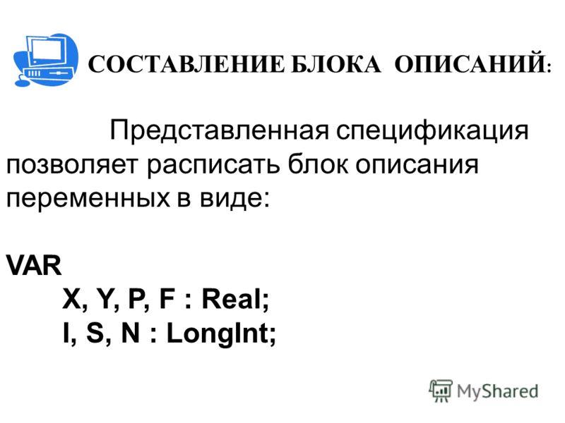 СОСТАВЛЕНИЕ БЛОКА ОПИСАНИЙ : Представленная спецификация позволяет расписать блок описания переменных в виде: VAR X, Y, P, F : Real; I, S, N : LongInt;