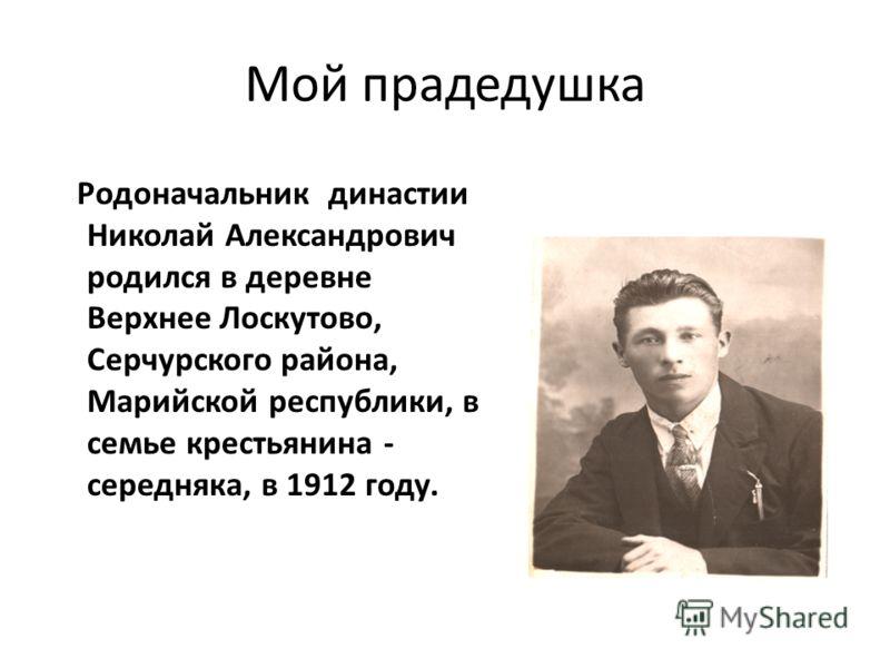Мой прадедушка Родоначальник династии Николай Александрович родился в деревне Верхнее Лоскутово, Серчурского района, Марийской республики, в семье крестьянина - середняка, в 1912 году.