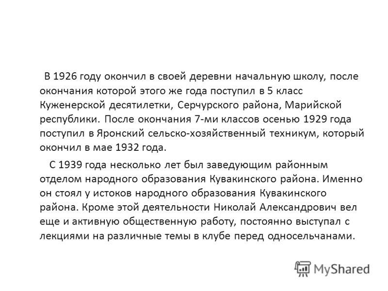 В 1926 году окончил в своей деревни начальную школу, после окончания которой этого же года поступил в 5 класс Куженерской десятилетки, Серчурского района, Марийской республики. После окончания 7-ми классов осенью 1929 года поступил в Яронский сельско