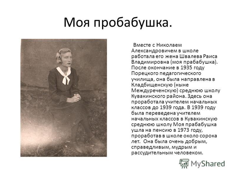 Моя пробабушка. Вместе с Николаем Александровичем в школе работала его жена Швалева Раиса Владимировна (моя прабабушка). После окончание в 1935 году Порецкого педагогического училища, она была направлена в Кладбищенскую (ныне Междуреченскую) среднюю