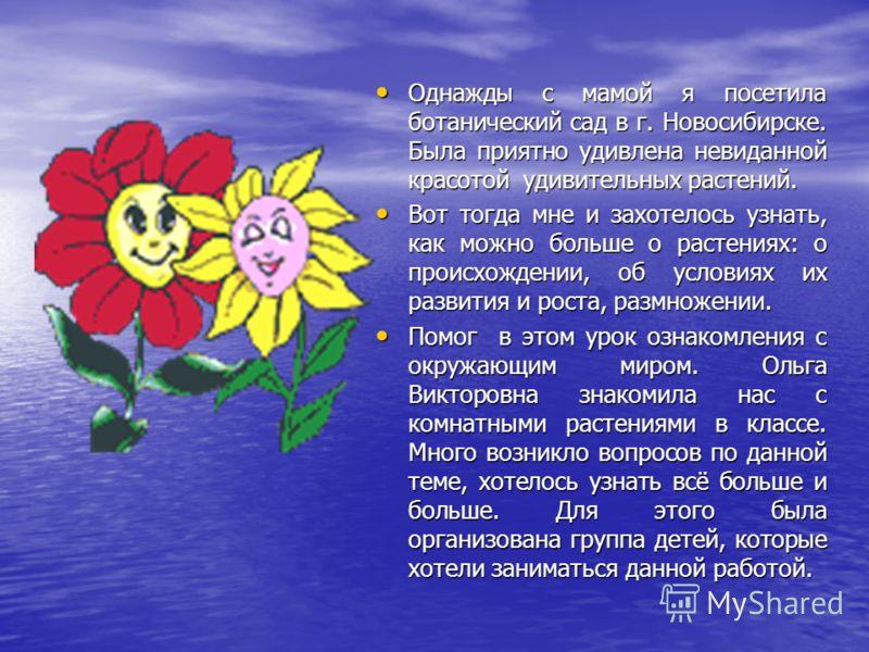 Однажды с мамой я посетила ботанический сад в г. Новосибирске. Была приятно удивлена невиданной красотой удивительных растений. Однажды с мамой я посетила ботанический сад в г. Новосибирске. Была приятно удивлена невиданной красотой удивительных раст