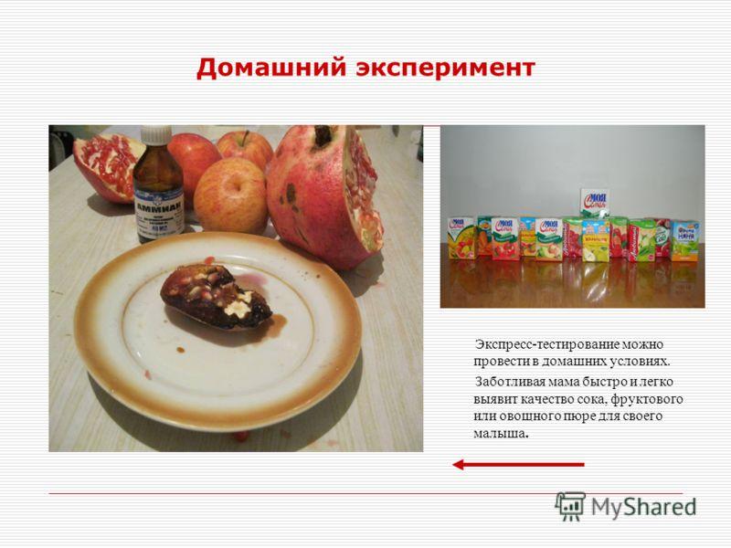 Домашний эксперимент Экспресс-тестирование можно провести в домашних условиях. Заботливая мама быстро и легко выявит качество сока, фруктового или овощного пюре для своего малыша.