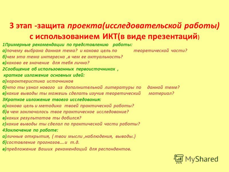 3 этап -защита проекта(исследовательской работы) с использованием ИКТ(в виде презентаций ) 1Примерные рекомендации по представлению работы: а)почему выбрана данная тема? и какова цель по теоретической части? б)чем эта тема интересна,в чем ее актуальн