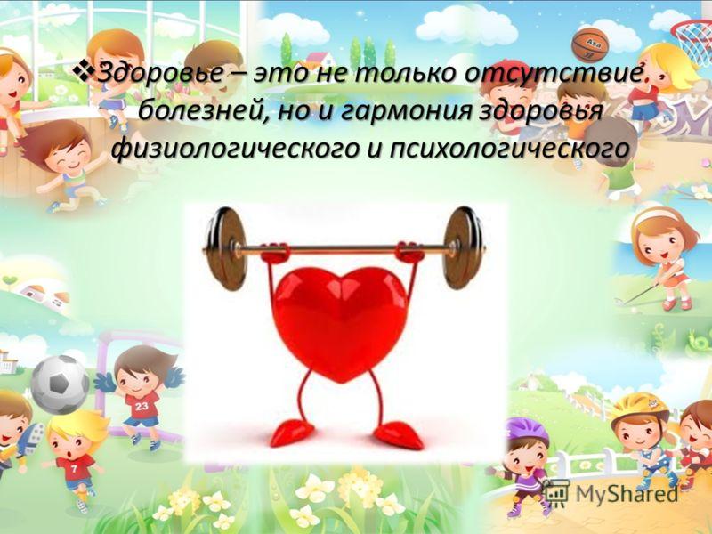 Здоровье – это не только отсутствие болезней, но и гармония здоровья физиологического и психологического Здоровье – это не только отсутствие болезней, но и гармония здоровья физиологического и психологического