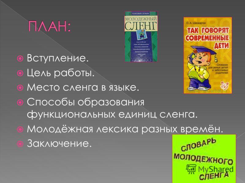 Вступление. Цель работы. Место сленга в языке. Способы образования функциональных единиц сленга. Молодёжная лексика разных времён. Заключение.