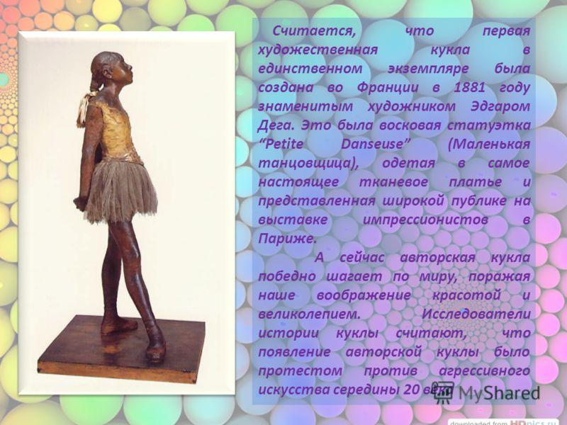 Считается, что первая художественная кукла в единственном экземпляре была создана во Франции в 1881 году знаменитым художником Эдгаром Дега. Это была восковая статуэтка Petite Danseuse (Маленькая танцовщица), одетая в самое настоящее тканевое платье