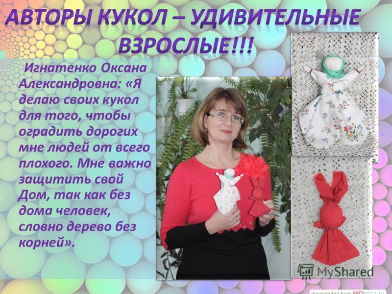Игнатенко Оксана Александровна: «Я делаю своих кукол для того, чтобы оградить дорогих мне людей от всего плохого. Мне важно защитить свой Дом, так как без дома человек, словно дерево без корней».
