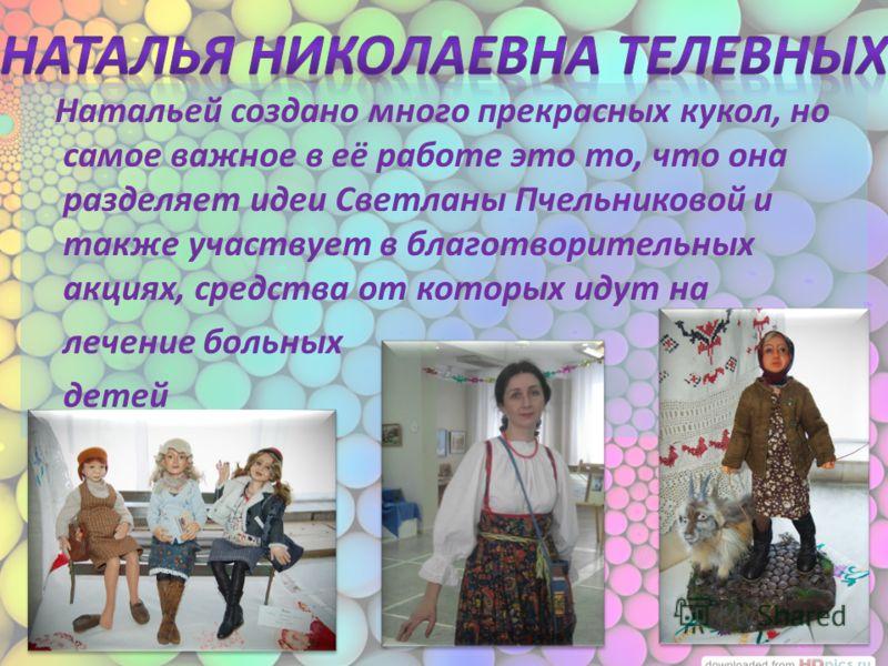 Натальей создано много прекрасных кукол, но самое важное в её работе это то, что она разделяет идеи Светланы Пчельниковой и также участвует в благотворительных акциях, средства от которых идут на лечение больных детей бабка