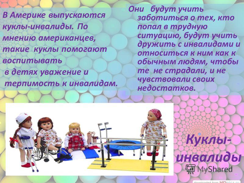 Куклы- инвалиды Они будут учить заботиться о тех, кто попал в трудную ситуацию, будут учить дружить с инвалидами и относиться к ним как к обычным людям, чтобы те не страдали, и не чувствовали своих недостатков. В Америке выпускаются куклы-инвалиды. П