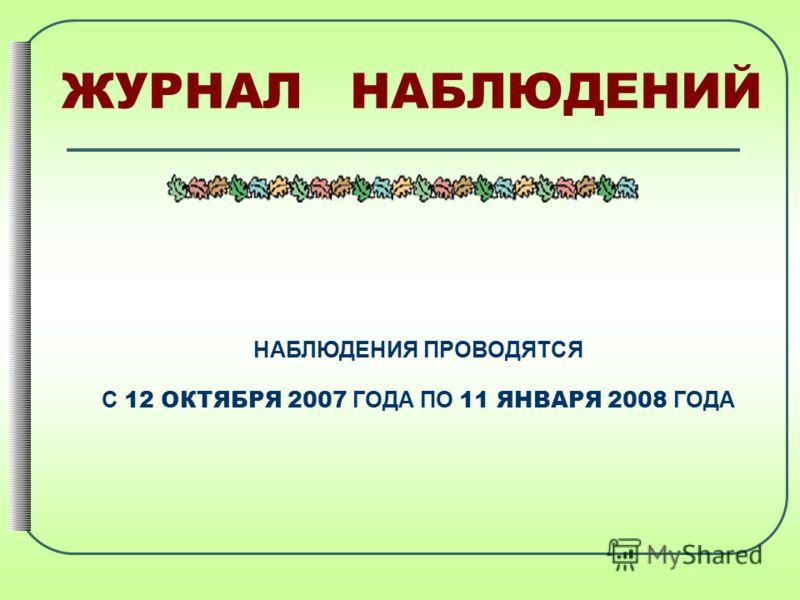 ЖУРНАЛ НАБЛЮДЕНИЙ НАБЛЮДЕНИЯ ПРОВОДЯТСЯ С 12 ОКТЯБРЯ 2007 ГОДА ПО 11 ЯНВАРЯ 2008 ГОДА
