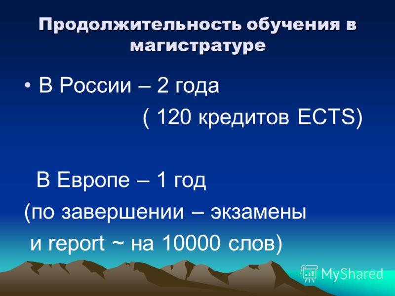 Продолжительность обучения в магистратуре В России – 2 года ( 120 кредитов ECTS) В Европе – 1 год (по завершении – экзамены и report ~ на 10000 слов)