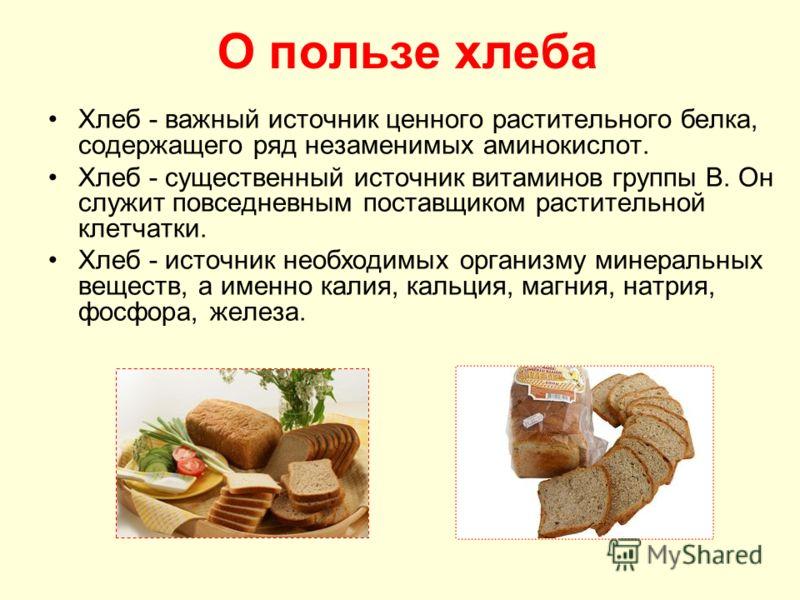 О пользе хлеба Хлеб - важный источник ценного растительного белка, содержащего ряд незаменимых аминокислот. Хлеб - существенный источник витаминов группы В. Он служит повседневным поставщиком растительной клетчатки. Хлеб - источник необходимых органи