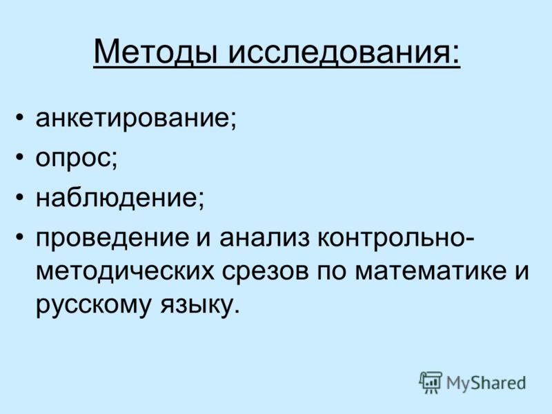 Методы исследования: анкетирование; опрос; наблюдение; проведение и анализ контрольно- методических срезов по математике и русскому языку.
