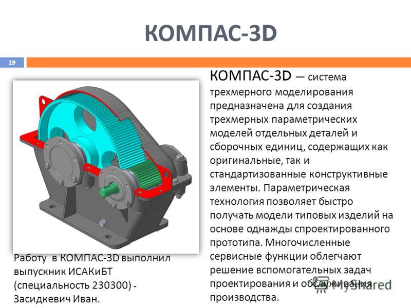 КОМПАС -3D Работу в КОМПАС-3 D выполнил выпускник ИСАКиБТ (специальность 230300) - Засидкевич Иван. КОМПАС-3 D система трехмерного моделирования предназначена для создания трехмерных параметрических моделей отдельных деталей и сборочных единиц, содер