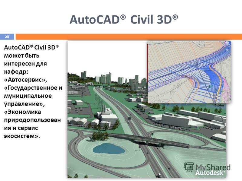 AutoCAD® Civil 3D® может быть интересен для кафедр: «Автосервис», «Государственное и муниципальное управление», «Экономика природопользован ия и сервис экосистем». 25