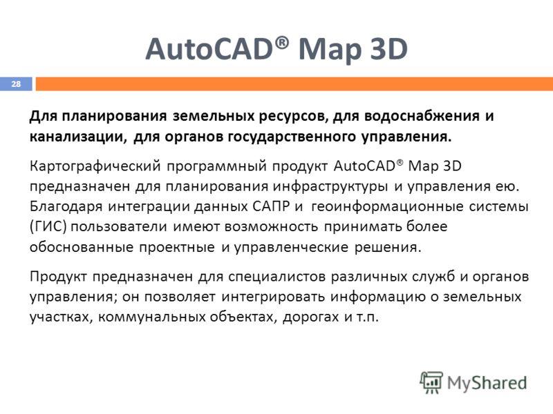 AutoCAD® Map 3D Для планирования земельных ресурсов, для водоснабжения и канализации, для органов государственного управления. Картографический программный продукт AutoCAD® Map 3D предназначен для планирования инфраструктуры и управления ею. Благодар