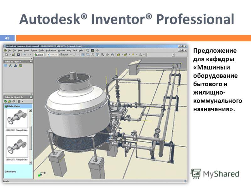 Предложение для кафедры «Машины и оборудование бытового и жилищно- коммунального назначения». Autodesk® Inventor® Professional 43