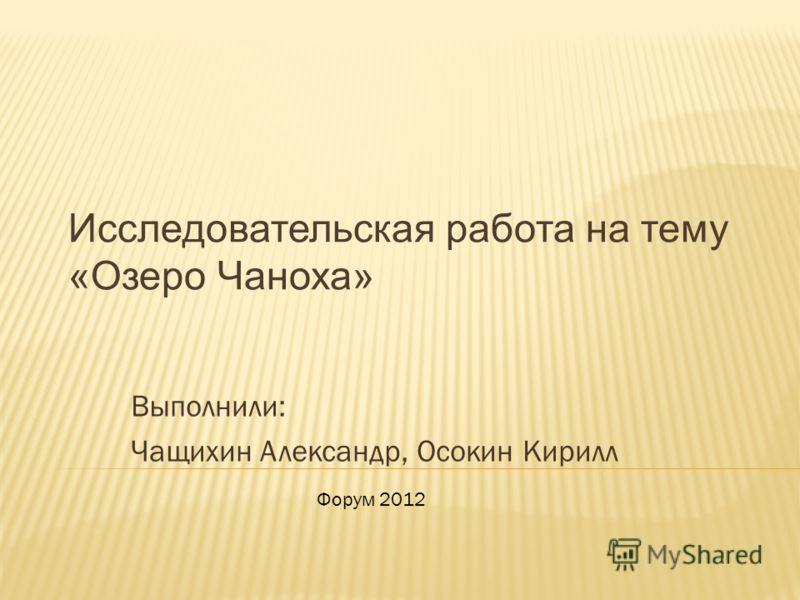 Исследовательская работа на тему «Озеро Чаноха» Выполнили: Чащихин Александр, Осокин Кирилл Форум 2012