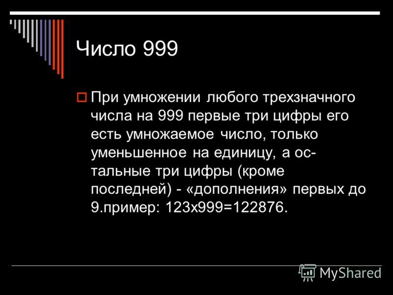 Число 999 При умножении любого трехзначного числа на 999 первые три цифры его есть умножаемое число, только уменьшенное на единицу, а ос тальные три цифры (кроме последней) - «дополнения» первых до 9.пример: 123x999=122876.