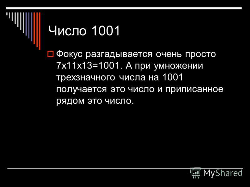 Число 1001 Фокус разгадывается очень просто 7x11x13=1001. А при умножении трехзначного числа на 1001 получается это число и приписанное рядом это число.