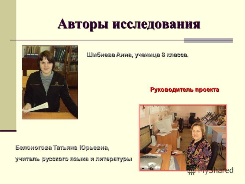 Авторы исследования Шибнева Анна, ученица 8 класса. Руководитель проекта Белоногова Татьяна Юрьевна, учитель русского языка и литературы