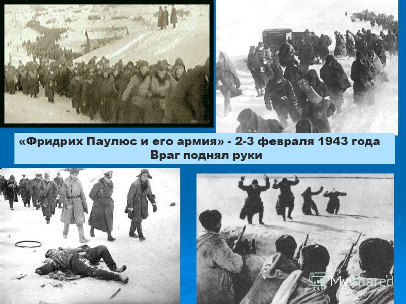 «Фридрих Паулюс и его армия» - 2-3 февраля 1943 года Враг поднял руки