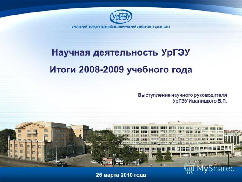 Научная деятельность УрГЭУ Итоги 2008-2009 учебного года Выступление научного руководителя УрГЭУ Иваницкого В.П. 26 марта 2010 года