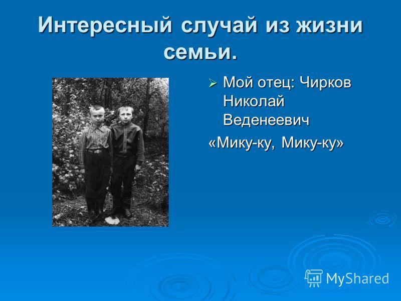 Интересный случай из жизни семьи. Мой отец: Чирков Николай Веденеевич Мой отец: Чирков Николай Веденеевич «Мику-ку, Мику-ку»