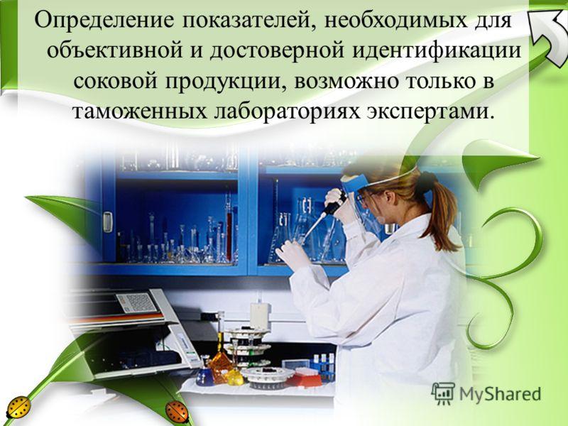 Определение показателей, необходимых для объективной и достоверной идентификации соковой продукции, возможно только в таможенных лабораториях экспертами.