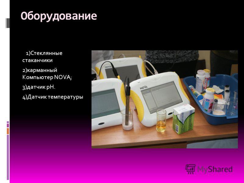 Оборудование 1)Стеклянные стаканчики 2)карманный Компьютер NOVA; 3)датчик рН. 4)Датчик температуры