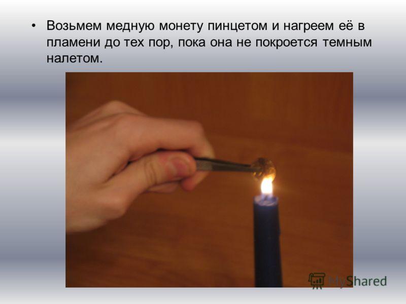 Возьмем медную монету пинцетом и нагреем её в пламени до тех пор, пока она не покроется темным налетом.
