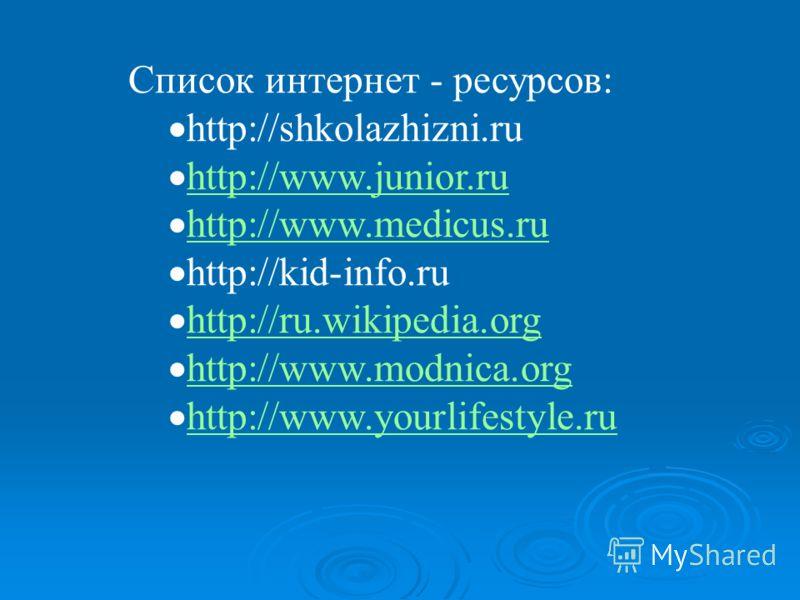 Список интернет - ресурсов: http://shkolazhizni.ru http://www.junior.ru http://www.medicus.ru http://kid-info.ru http://ru.wikipedia.org http://www.modnica.org http://www.yourlifestyle.ru