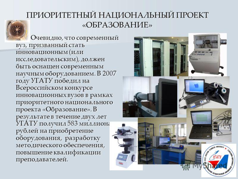 ПРИОРИТЕТНЫЙ НАЦИОНАЛЬНЫЙ ПРОЕКТ «ОБРАЗОВАНИЕ» Очевидно, что современный вуз, призванный стать инновационным (или исследовательским), должен быть оснащен современным научным оборудованием. В 2007 году УГАТУ победил на Всероссийском конкурсе инновацио