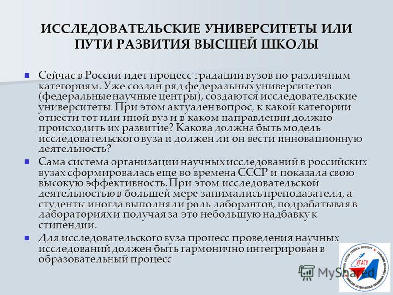 ИССЛЕДОВАТЕЛЬСКИЕ УНИВЕРСИТЕТЫ ИЛИ ПУТИ РАЗВИТИЯ ВЫСШЕЙ ШКОЛЫ Сейчас в России идет процесс градации вузов по различным категориям. Уже создан ряд федеральных университетов (федеральные научные центры), создаются исследовательские университеты. При эт