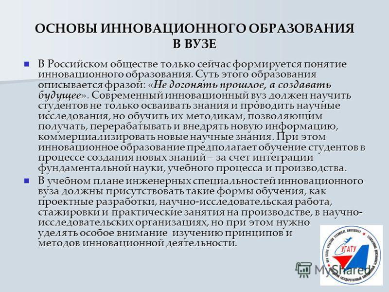 ОСНОВЫ ИННОВАЦИОННОГО ОБРАЗОВАНИЯ В ВУЗЕ В Российском обществе только сейчас формируется понятие инновационного образования. Суть этого образования описывается фразой: «Не догонять прошлое, а создавать будущее». Современный инновационный вуз должен н