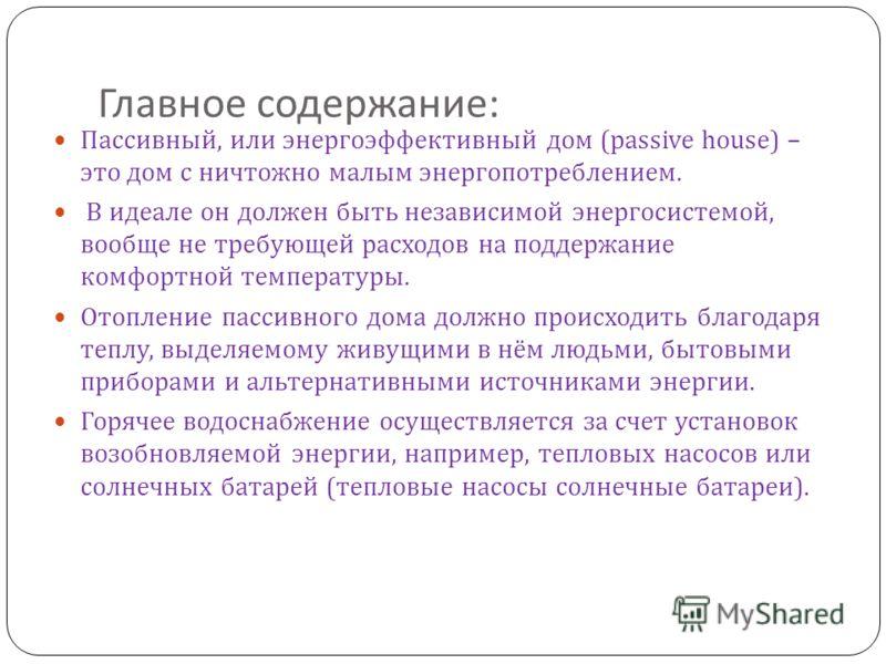 Главное содержание : Пассивный, или энергоэффективный дом (passive house) – это дом с ничтожно малым энергопотреблением. В идеале он должен быть независимой энергосистемой, вообще не требующей расходов на поддержание комфортной температуры. Отопление