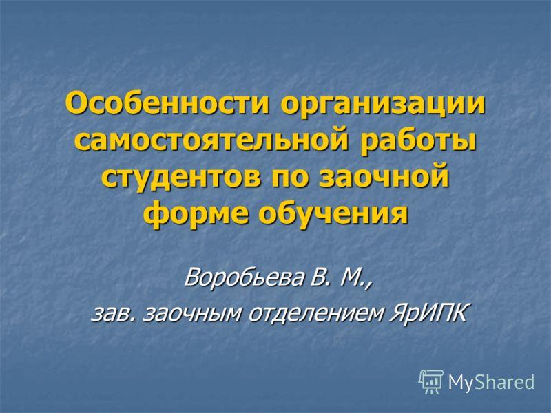 Особенности организации самостоятельной работы студентов по заочной форме обучения Воробьева В. М., зав. заочным отделением ЯрИПК