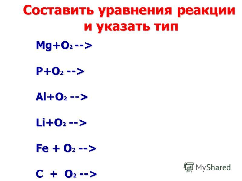 Mg+O 2 --> P+O 2 --> Al+O 2 --> Li+O 2 --> Fe + O 2 --> O 2 --> С + O 2 --> Cоставить уравнения реакции и указать тип