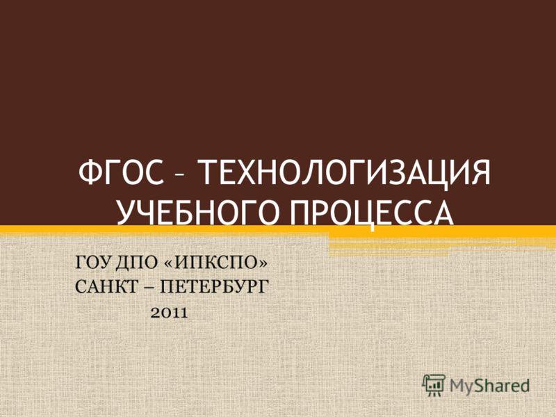 ФГОС – ТЕХНОЛОГИЗАЦИЯ УЧЕБНОГО ПРОЦЕССА ГОУ ДПО «ИПКСПО» САНКТ – ПЕТЕРБУРГ 2011