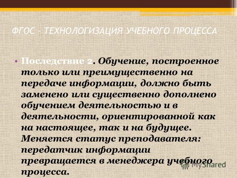 ФГОС – ТЕХНОЛОГИЗАЦИЯ УЧЕБНОГО ПРОЦЕССА Последствие 2. Обучение, построенное только или преимущественно на передаче информации, должно быть заменено или существенно дополнено обучением деятельностью и в деятельности, ориентированной как на настоящее,