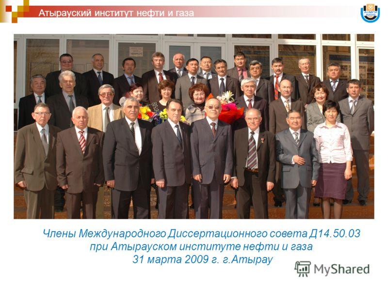 Атырауский институт нефти и газа Члены Международного Диссертационного совета Д14.50.03 при Атырауском институте нефти и газа 31 марта 2009 г. г.Атырау